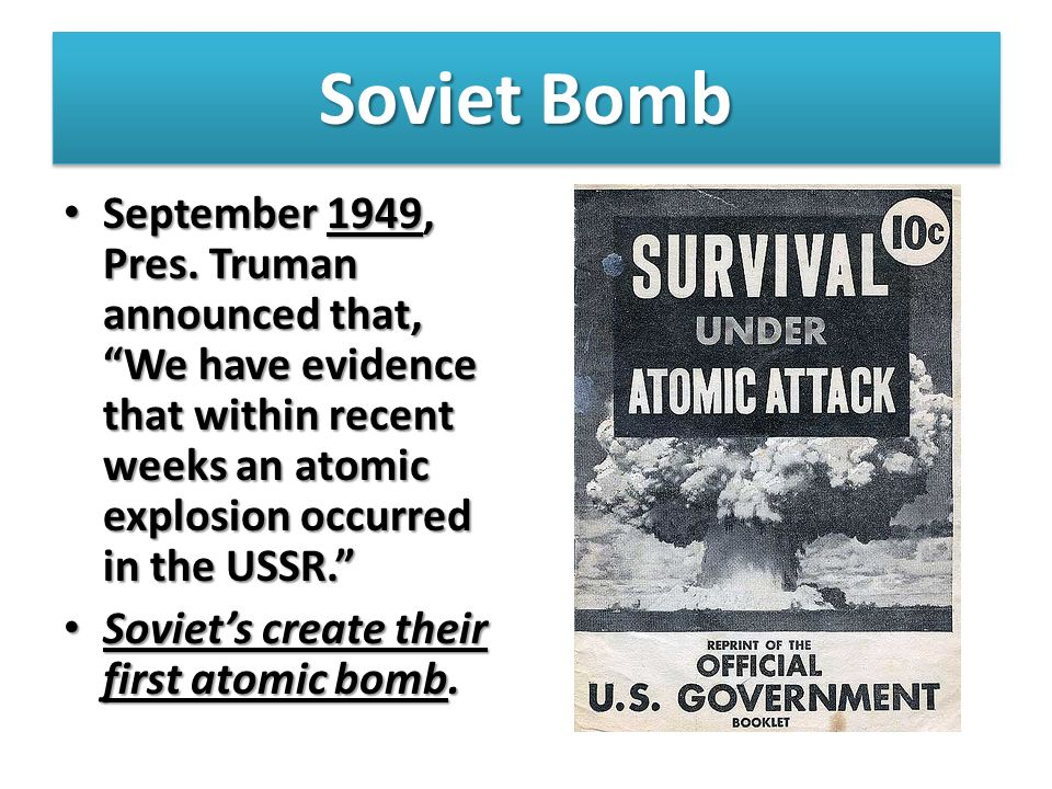 Soviet Bomb September 1949, Pres. Truman announced that, We have evidence that within recent weeks an atomic explosion occurred in the USSR.