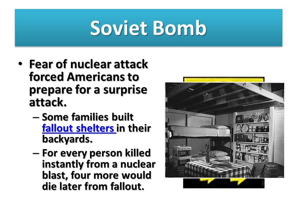 Soviet Bomb Fear of nuclear attack forced Americans to prepare for a surprise attack. Some families built fallout shelters in their backyards.