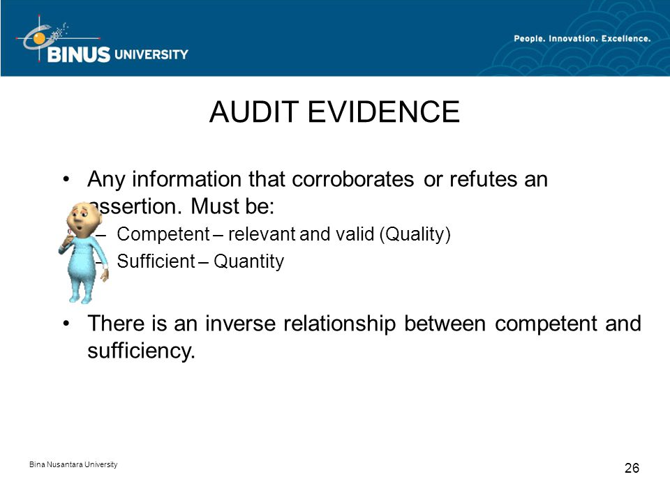 AUDIT EVIDENCE Any information that corroborates or refutes an assertion. Must be: Competent – relevant and valid (Quality)