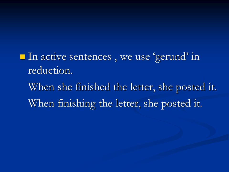 In active sentences , we use 'gerund' in reduction.