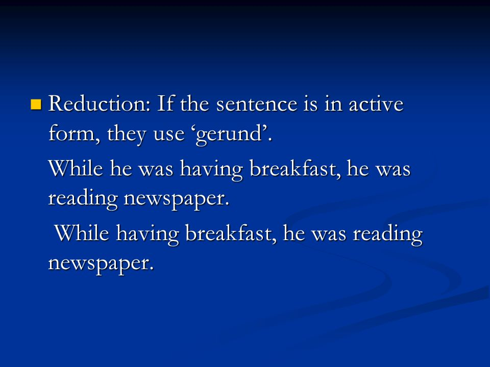 Reduction: If the sentence is in active form, they use 'gerund'.