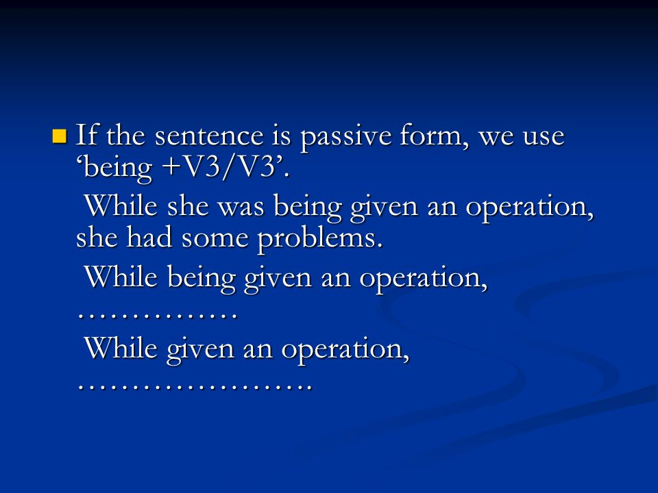 If the sentence is passive form, we use 'being +V3/V3'.