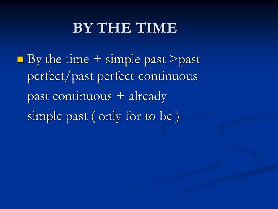 BY THE TIME By the time + simple past >past perfect/past perfect continuous. past continuous + already.