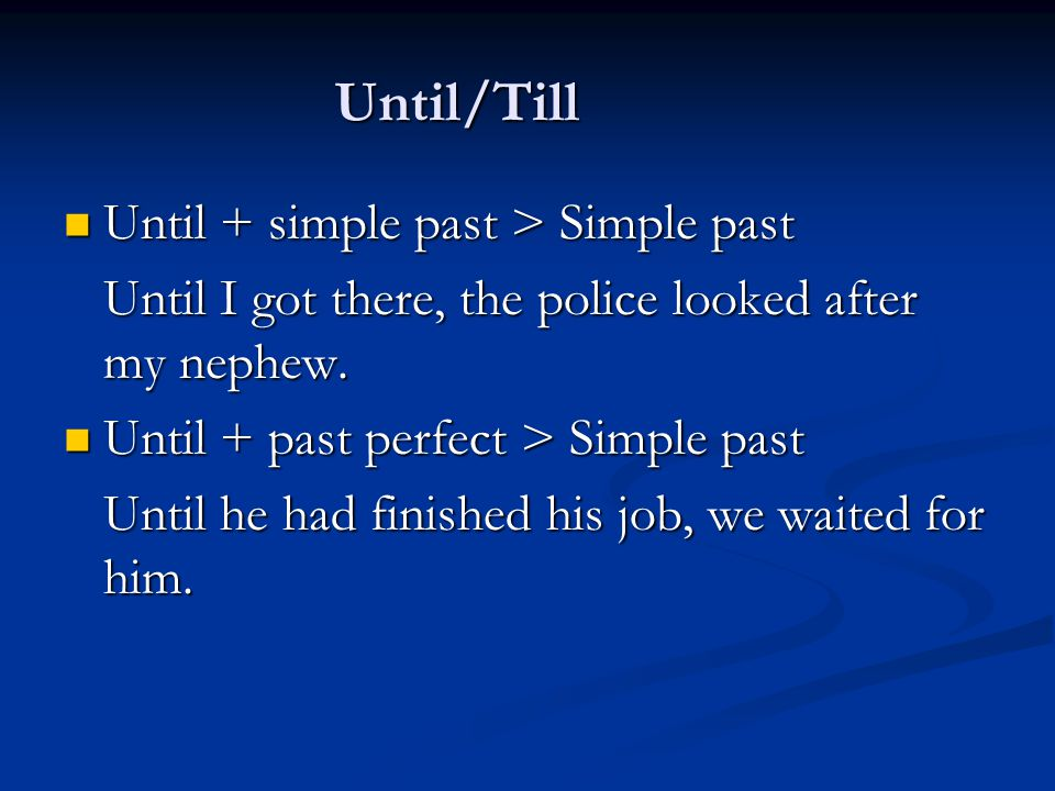 Until/Till Until + simple past > Simple past. Until I got there, the police looked after my nephew.