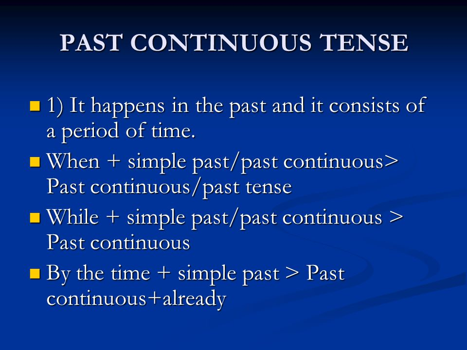 PAST CONTINUOUS TENSE 1) It happens in the past and it consists of a period of time. When + simple past/past continuous> Past continuous/past tense.