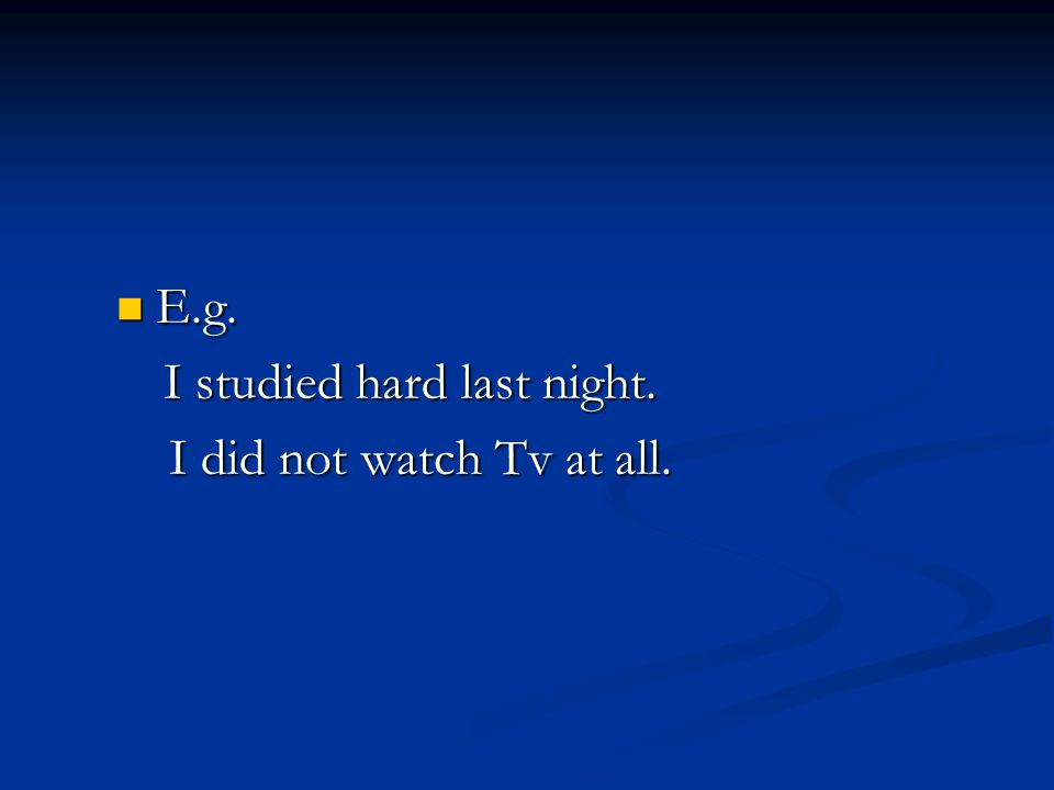 E.g. I studied hard last night. I did not watch Tv at all.