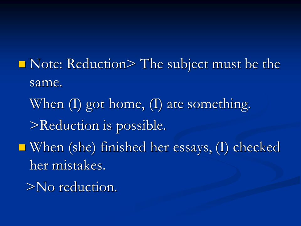 Note: Reduction> The subject must be the same.