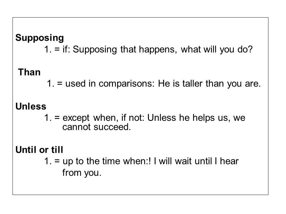 Supposing 1. = if: Supposing that happens, what will you do Than. 1. = used in comparisons: He is taller than you are.