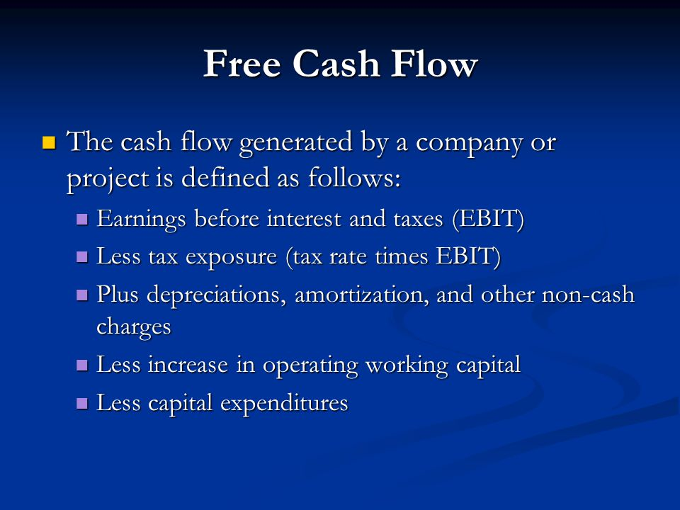 Free Cash Flow The cash flow generated by a company or project is defined as follows: Earnings before interest and taxes (EBIT)