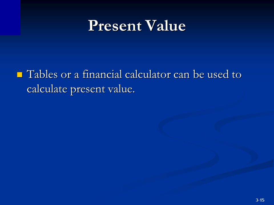 Present Value Tables or a financial calculator can be used to calculate present value.