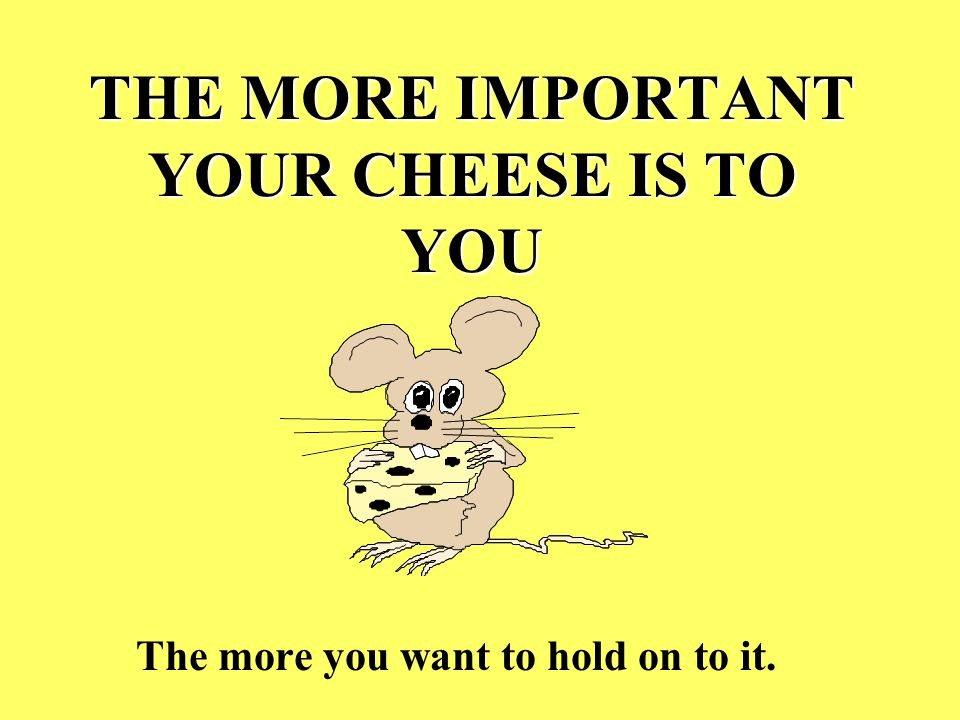 THE MORE IMPORTANT YOUR CHEESE IS TO YOU