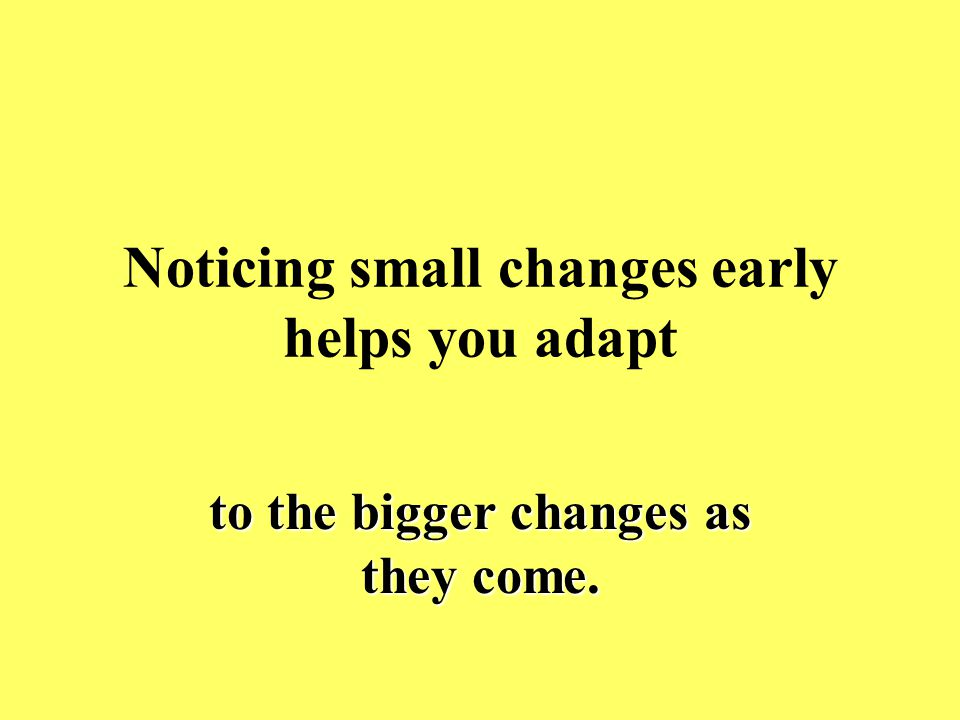 Noticing small changes early helps you adapt