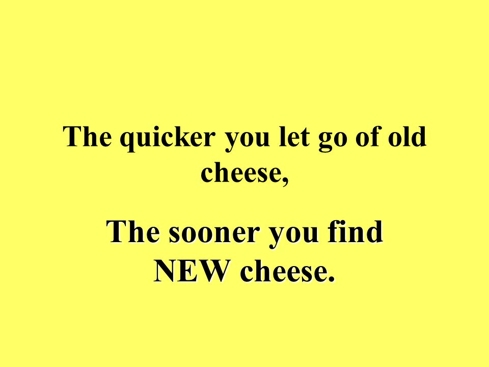 The quicker you let go of old cheese,