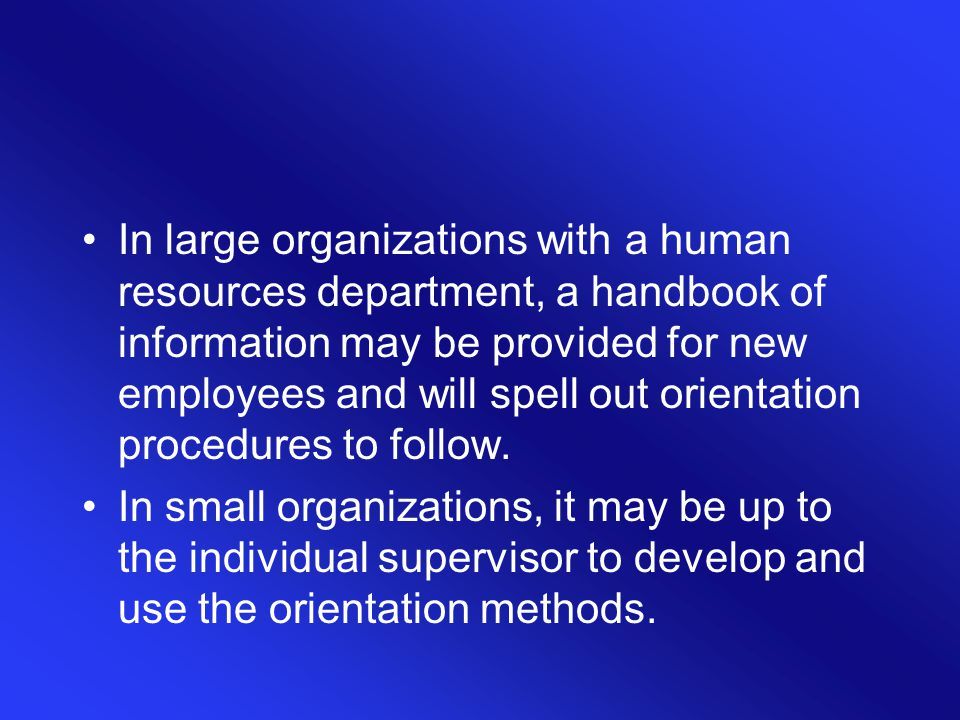 In large organizations with a human resources department, a handbook of information may be provided for new employees and will spell out orientation procedures to follow.