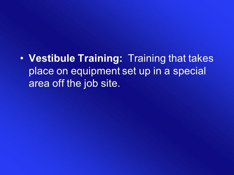 Vestibule Training: Training that takes place on equipment set up in a special area off the job site.