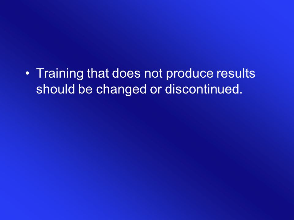 Training that does not produce results should be changed or discontinued.