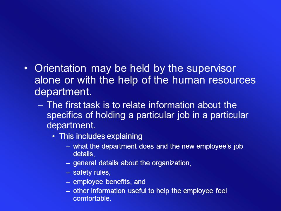 Orientation may be held by the supervisor alone or with the help of the human resources department.