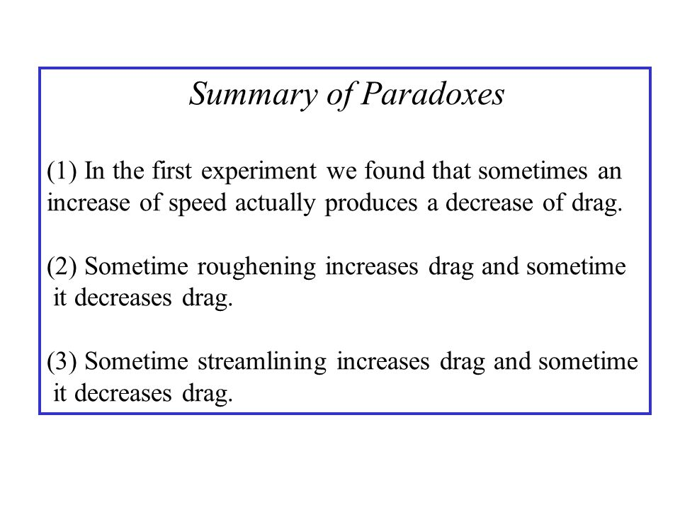 Summary of Paradoxes (1) In the first experiment we found that sometimes an. increase of speed actually produces a decrease of drag.