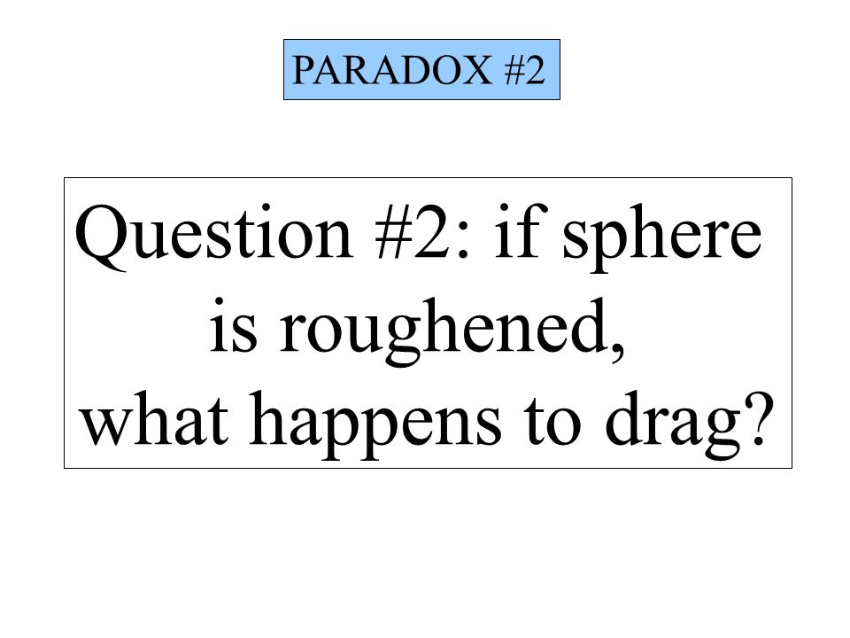 PARADOX #2 Question #2: if sphere is roughened, what happens to drag