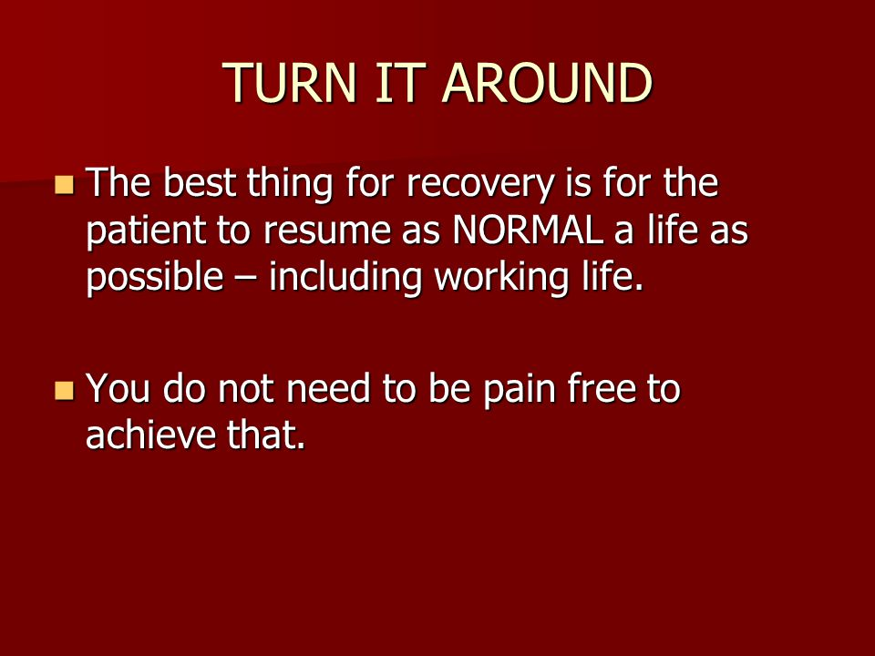 TURN IT AROUND The best thing for recovery is for the patient to resume as NORMAL a life as possible – including working life.