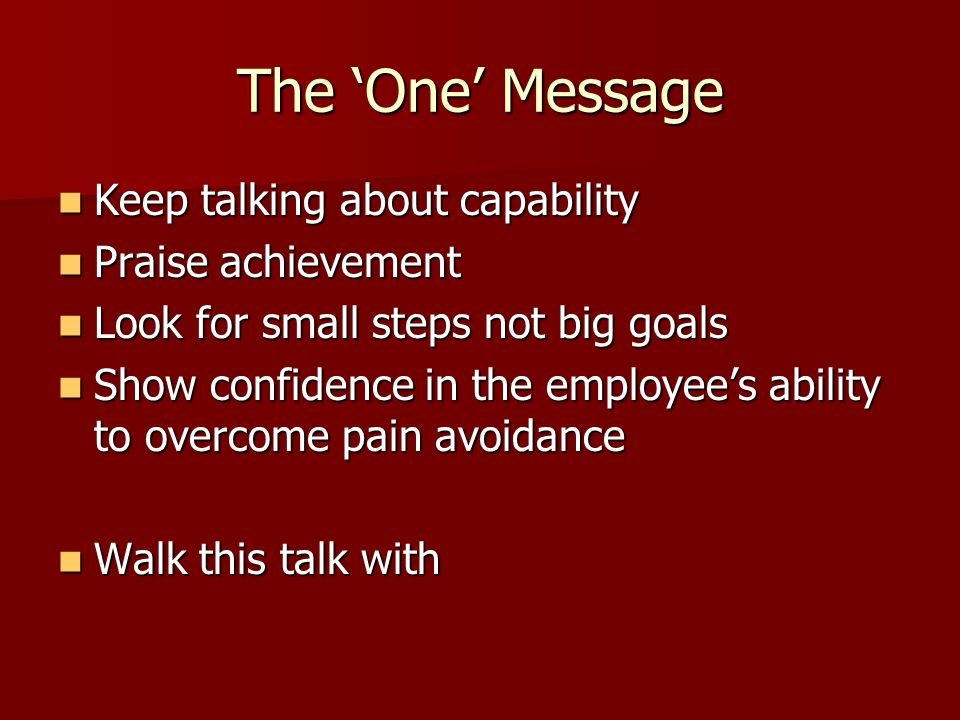 The 'One' Message Keep talking about capability Praise achievement
