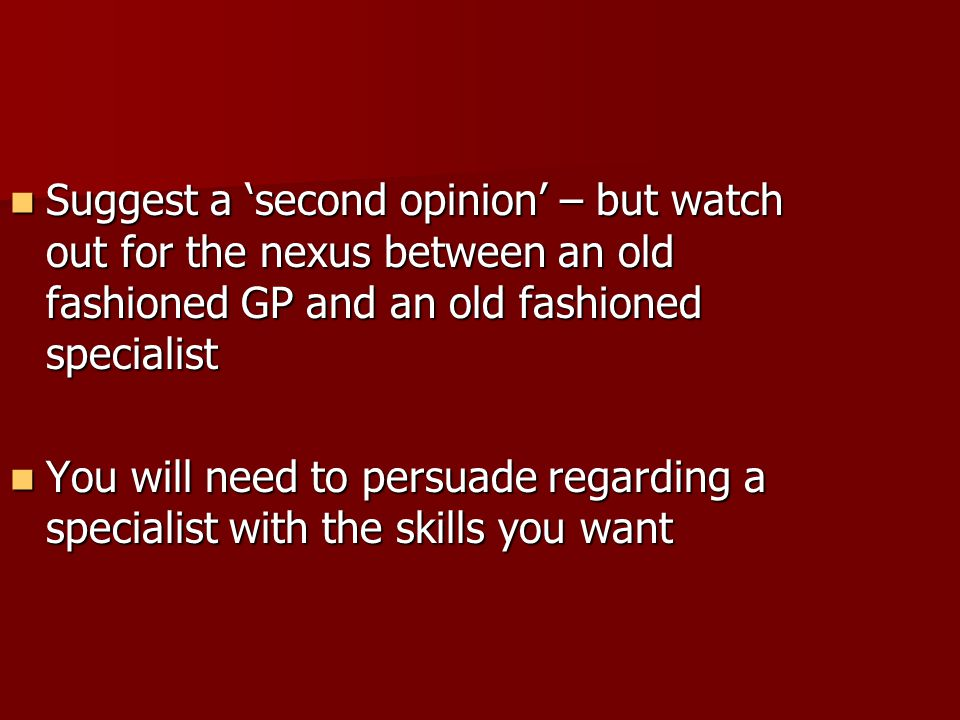 Suggest a 'second opinion' – but watch out for the nexus between an old fashioned GP and an old fashioned specialist
