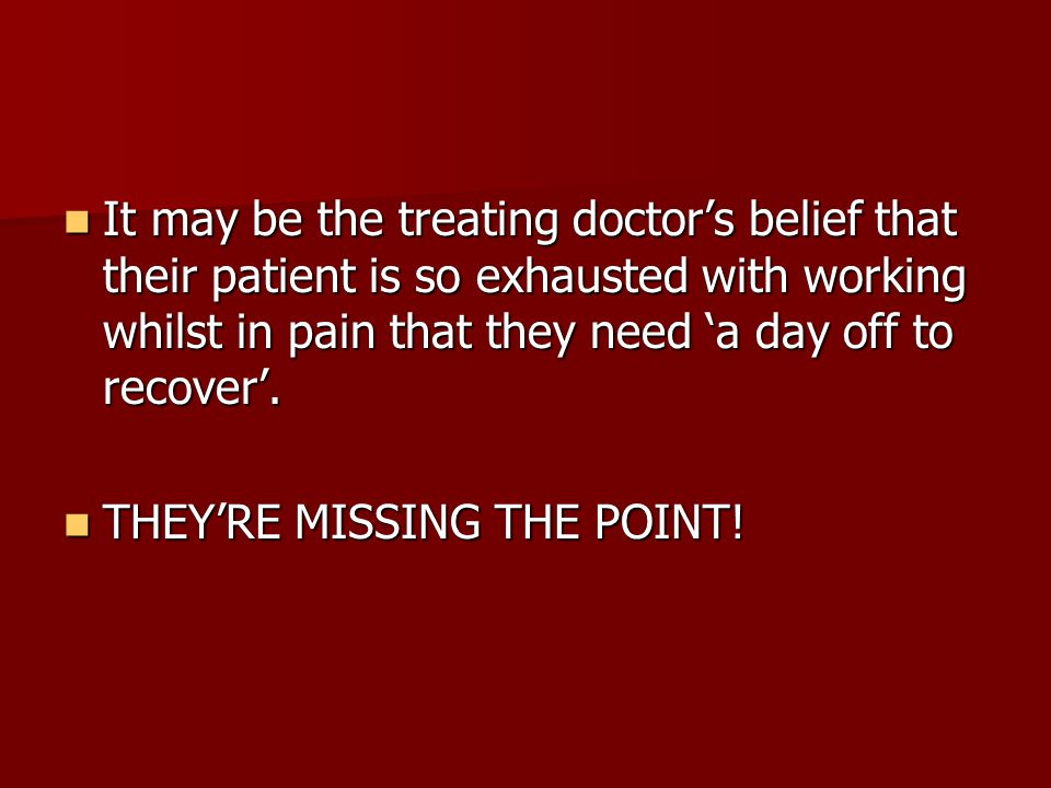 It may be the treating doctor's belief that their patient is so exhausted with working whilst in pain that they need 'a day off to recover'.