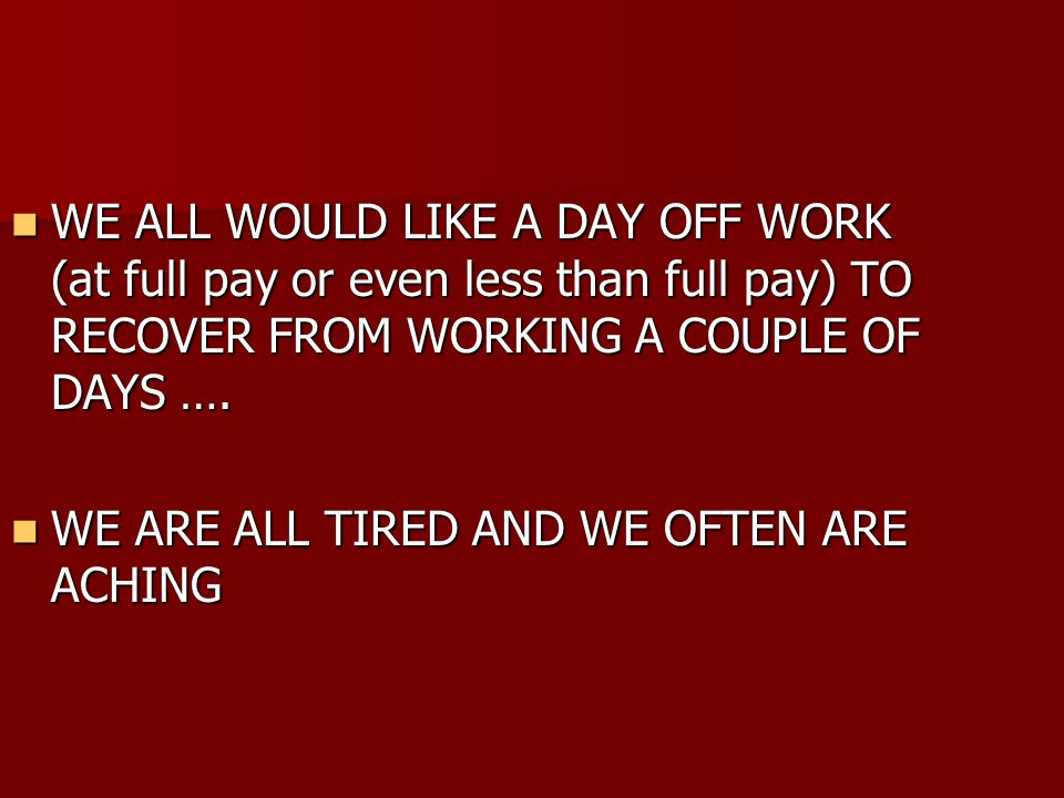 WE ALL WOULD LIKE A DAY OFF WORK (at full pay or even less than full pay) TO RECOVER FROM WORKING A COUPLE OF DAYS ….