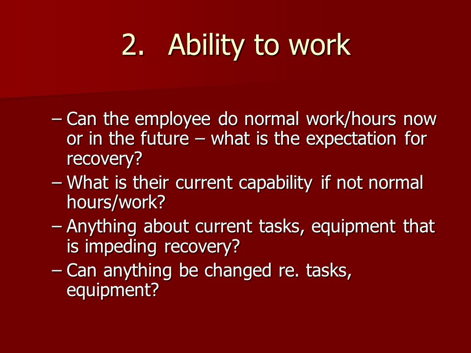2. Ability to work Can the employee do normal work/hours now or in the future – what is the expectation for recovery