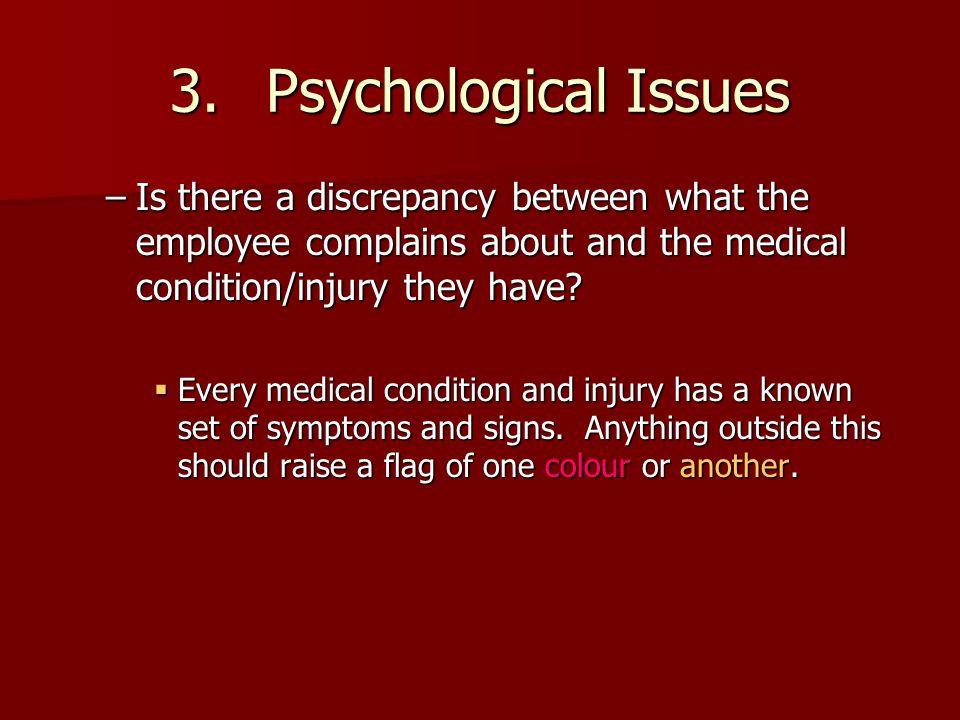 3. Psychological Issues Is there a discrepancy between what the employee complains about and the medical condition/injury they have