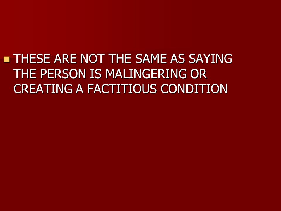 THESE ARE NOT THE SAME AS SAYING THE PERSON IS MALINGERING OR CREATING A FACTITIOUS CONDITION