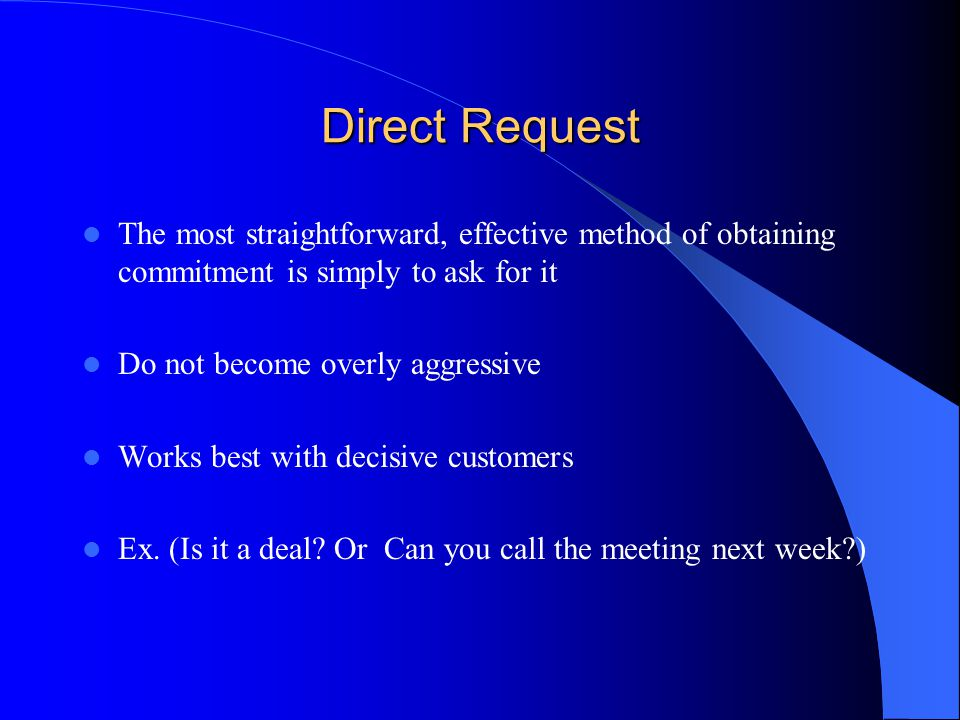 Direct Request The most straightforward, effective method of obtaining commitment is simply to ask for it.