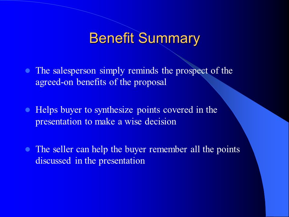 Benefit Summary The salesperson simply reminds the prospect of the agreed-on benefits of the proposal.