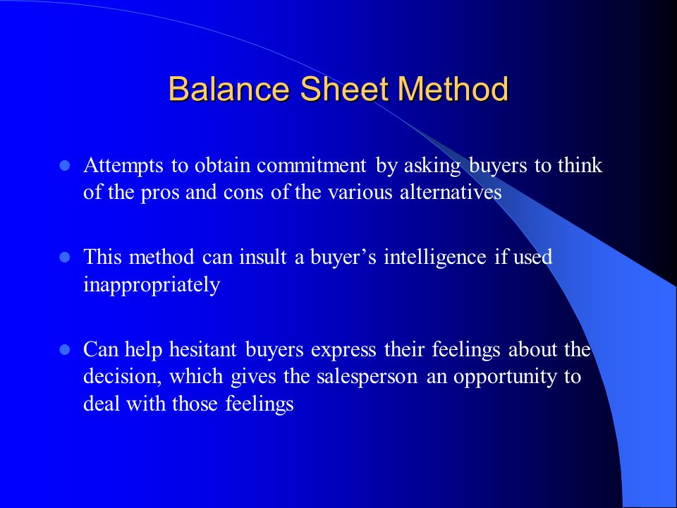 Balance Sheet Method Attempts to obtain commitment by asking buyers to think of the pros and cons of the various alternatives.
