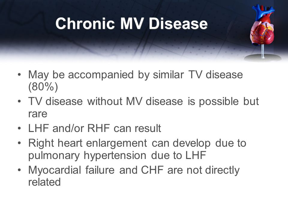 Chronic MV Disease May be accompanied by similar TV disease (80%)