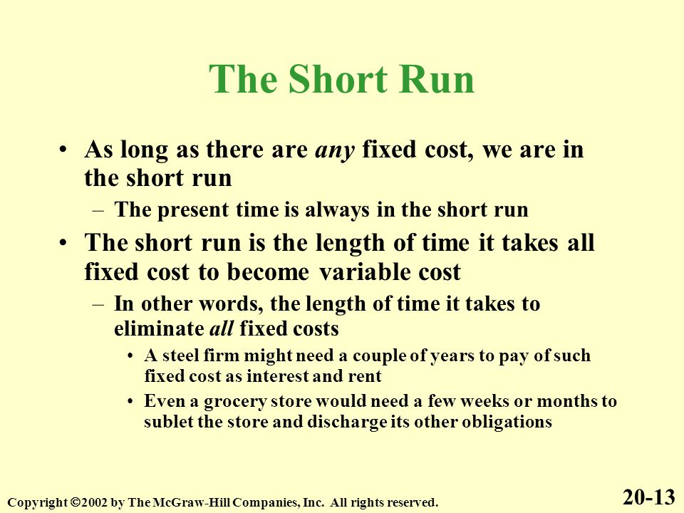 The Short Run As long as there are any fixed cost, we are in the short run. The present time is always in the short run.