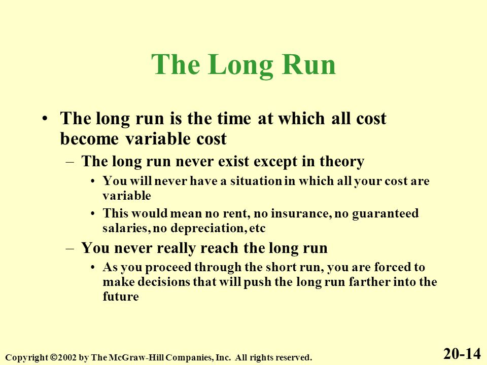 The Long Run The long run is the time at which all cost become variable cost. The long run never exist except in theory.