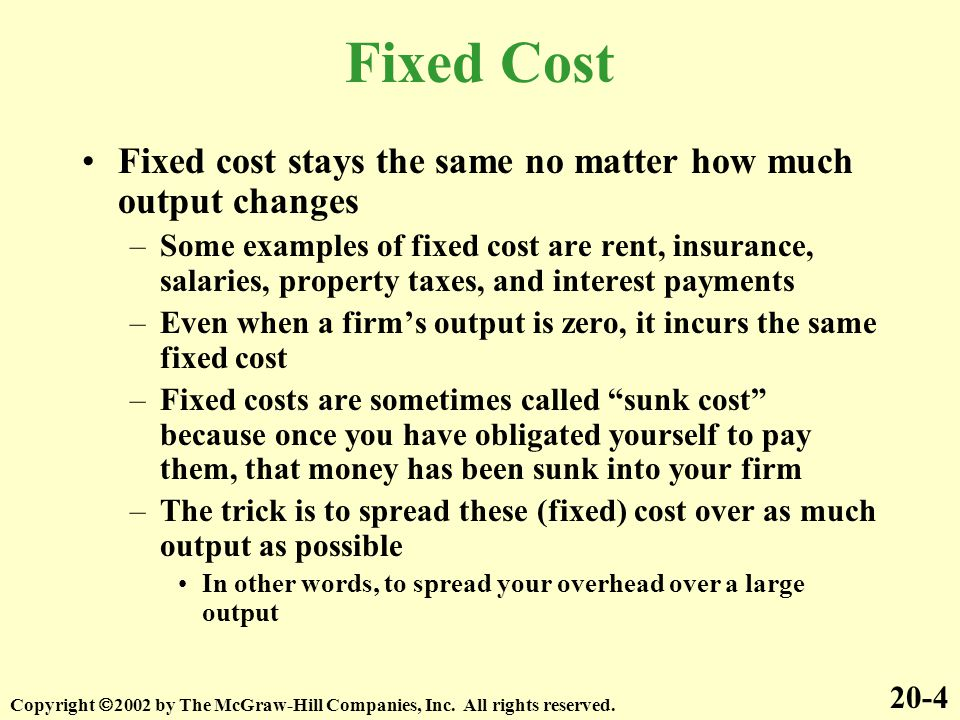 Fixed Cost Fixed cost stays the same no matter how much output changes
