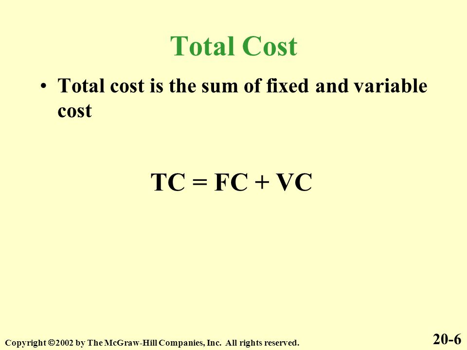 Total Cost Total cost is the sum of fixed and variable cost. TC = FC + VC. 20-6.