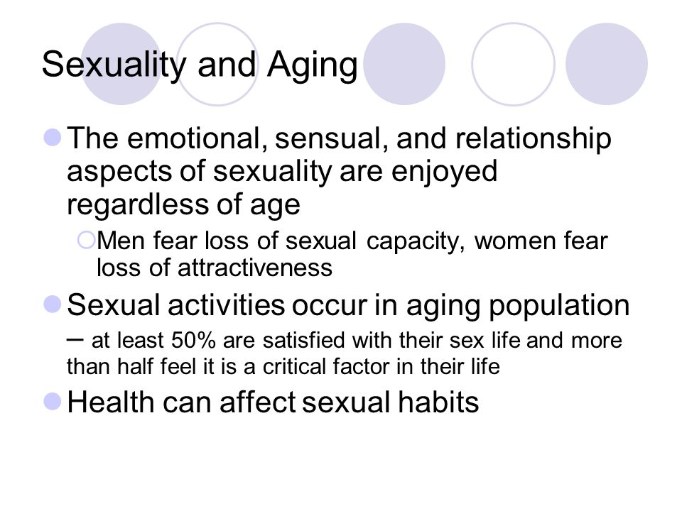 Sexuality and Aging The emotional, sensual, and relationship aspects of sexuality are enjoyed regardless of age.