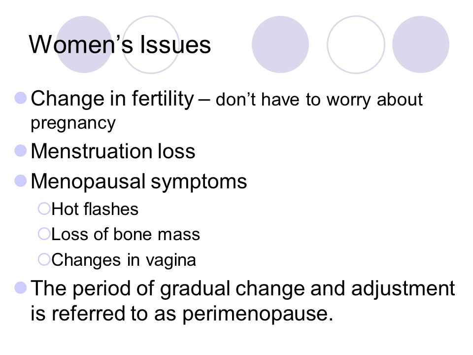 Women's Issues Change in fertility – don't have to worry about pregnancy. Menstruation loss. Menopausal symptoms.