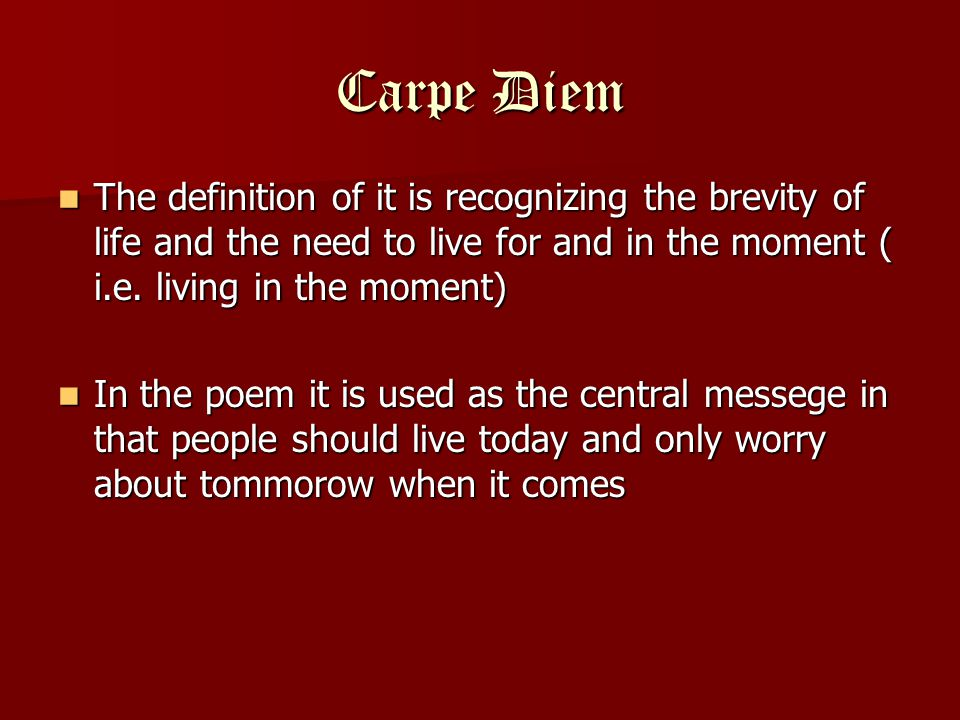 Carpe Diem The definition of it is recognizing the brevity of life and the need to live for and in the moment ( i.e. living in the moment)