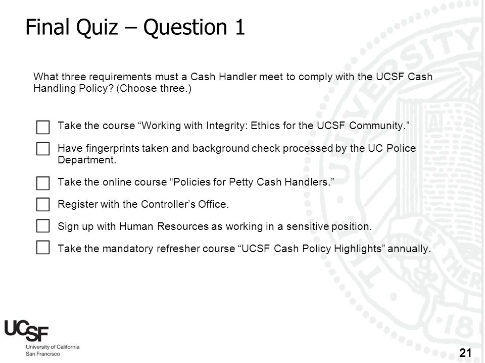 Final Quiz – Question 1 What three requirements must a Cash Handler meet to comply with the UCSF Cash Handling Policy (Choose three.)
