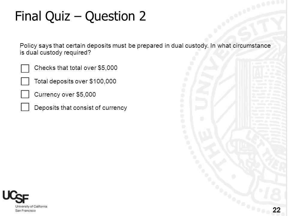 Final Quiz – Question 2 Policy says that certain deposits must be prepared in dual custody. In what circumstance is dual custody required