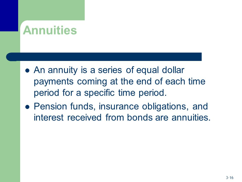 Annuities An annuity is a series of equal dollar payments coming at the end of each time period for a specific time period.