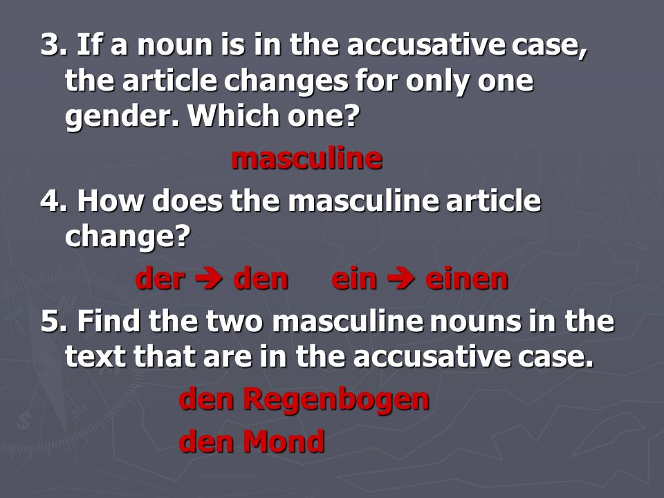 3. If a noun is in the accusative case, the article changes for only one gender. Which one