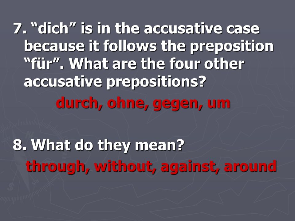 7. dich is in the accusative case because it follows the preposition für . What are the four other accusative prepositions