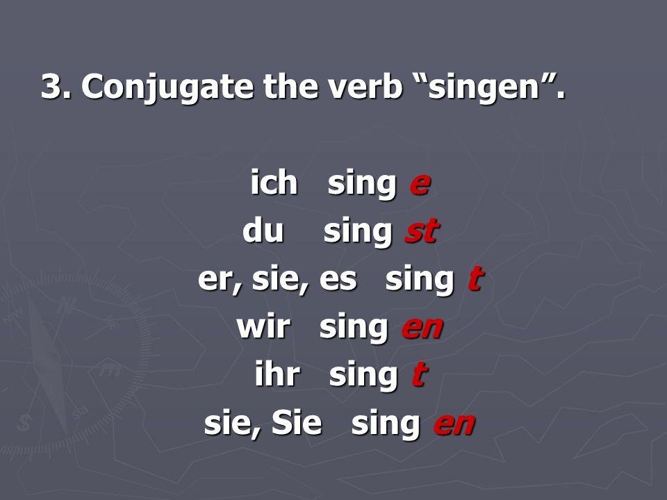 3. Conjugate the verb singen .