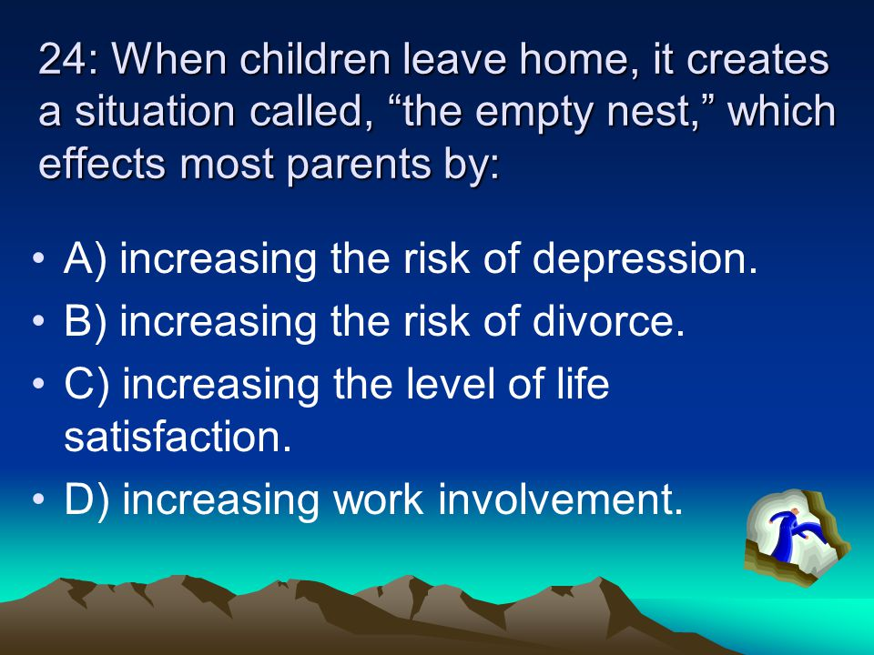 24: When children leave home, it creates a situation called, the empty nest, which effects most parents by: