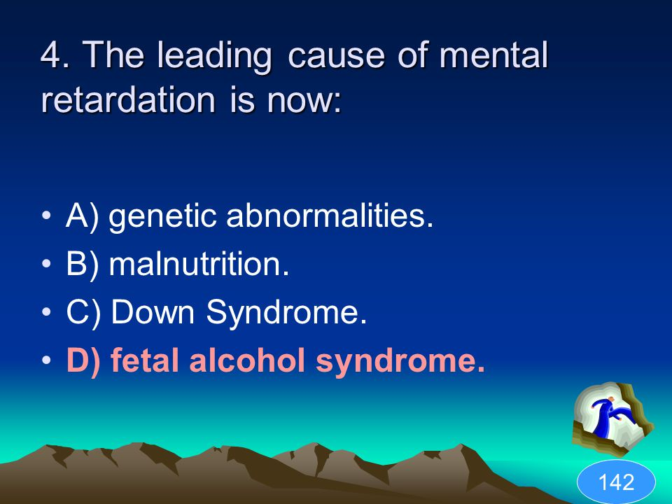 4. The leading cause of mental retardation is now: